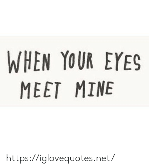 Net, Mine, and Href: WHEN YOUR EYES  MEET MINE https://iglovequotes.net/