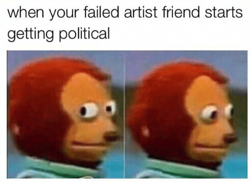 Dank Memes, Artist, and Friend: when your failed artist friend starts  getting political