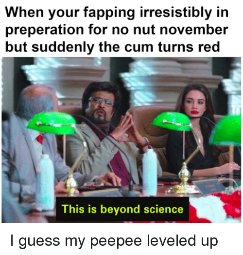 Cum, Guess, and Science: When your fapping irresistibly in  preperation for no nut november  but suddenly the cum turns red  This is beyond science