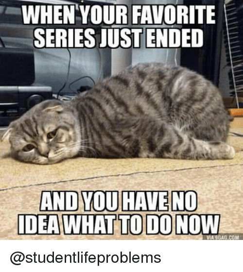 9gag, Tumblr, and Http: WHEN YOUR FAVORITE  SERIES JUSTENDED  AND YOU HAVE NO  DEA WHAT TO DO NOW  VIA 9GAG.COM @studentlifeproblems