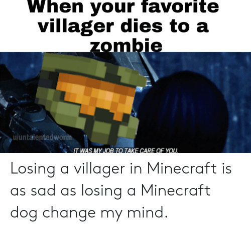 Minecraft, Zombie, and Dank Memes: When your favorite  villager dies to a  zombie  uluntalentedworm  IT WAS MY:JOB TO TAKE CARE OF YOU. Losing a villager in Minecraft is as sad as losing a Minecraft dog change my mind.