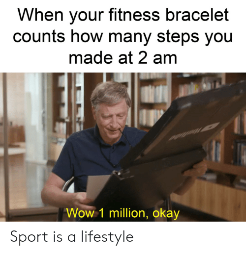 Bracelet: When your fitness bracelet  counts how many steps you  made at 2 am  Wow 1 million, okay Sport is a lifestyle