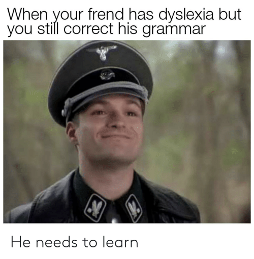 Dyslexia, Grammar, and You: When your frend has dyslexia but  you still correct his grammar He needs to learn