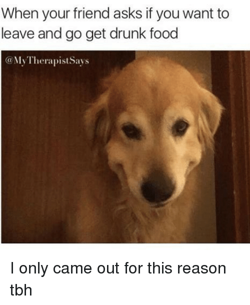Drunk, Food, and Tbh: When your friend asks if you want to  leave and go get drunk food  @MyTherapist Savs I only came out for this reason tbh