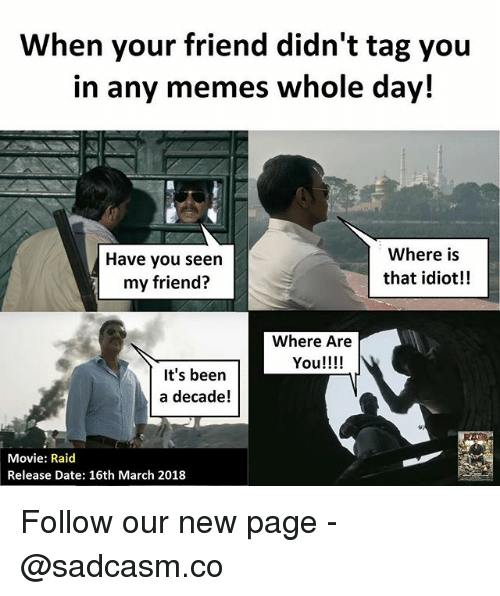 Memes, Date, and Movie: When your friend didn't tag you  in any memes whole day!  Have you seen  my friend?  Where is  that idiot!  Where Are  You!!!!  It's been  a decade!  Movie: Raid  Release Date: 16th March 2018 Follow our new page - @sadcasm.co