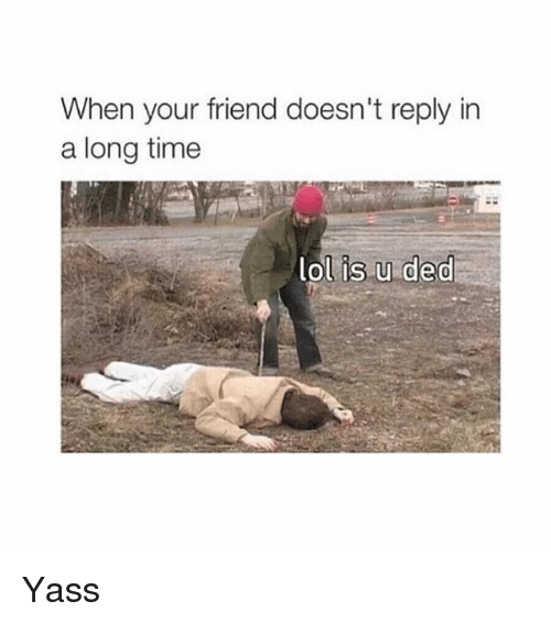 Dedded: When your friend doesn't reply in  a long time  ol is u ded Yass