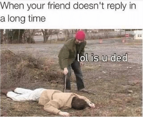 Dedded: When your friend doesn't reply in  a longtime  ol is u ded