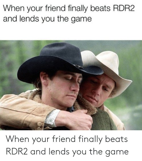 Rdr2: When your friend finally beats RDR2  and lends you the game When your friend finally beats RDR2 and lends you the game