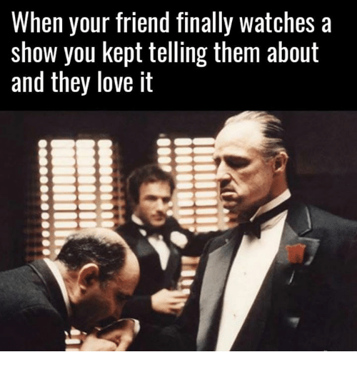 Love, Watches, and Friend: When your friend finally watches a  show you kept telling them about  and they love it