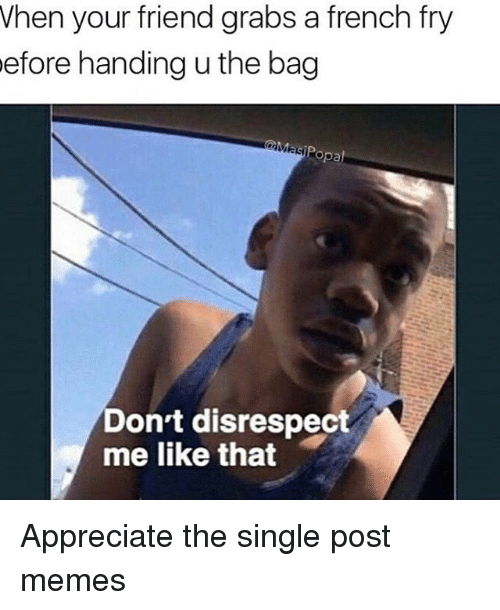 Popa: When your friend grabs a french fry  efore handing u the bag  Popa  Don't disrespect  me like that Appreciate the single post memes