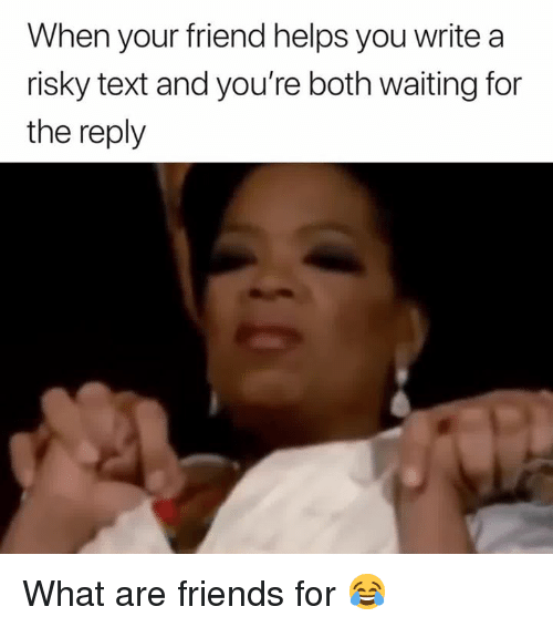Friends, Text, and Helps: When your friend helps you write a  risky text and you're both waiting for  the reply What are friends for 😂