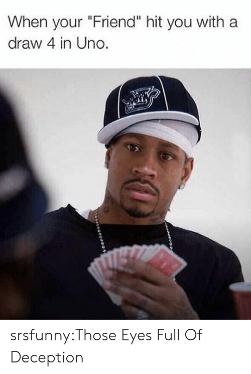 """Tumblr, Uno, and Blog: When your """"Friend"""" hit you with a  draw 4 in Uno. srsfunny:Those Eyes Full Of Deception"""