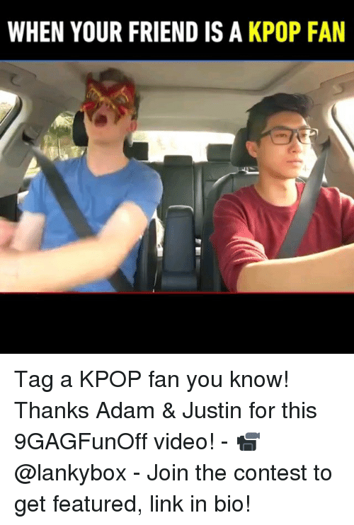 Memes, Link, and Video: WHEN YOUR FRIEND IS A KPOP FAN Tag a KPOP fan you know! Thanks Adam & Justin for this 9GAGFunOff video! - 📹 @lankybox - Join the contest to get featured, link in bio!