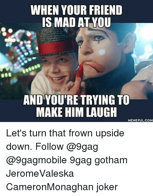 Memes, Gotham, and 🤖: WHEN YOUR FRIEND  IS MAD AT YOU  AND YOU'RE TRYING TO  MAKE HIM LAUGH  MEMEFUL COM Let's turn that frown upside down. Follow @9gag @9gagmobile 9gag gotham JeromeValeska CameronMonaghan joker