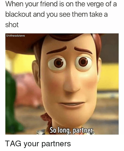 Memes, On the Verge, and 🤖: When your friend is on the verge of a  blackout and you see them take a  shot  Shitheadsteve  So long, partner TAG your partners
