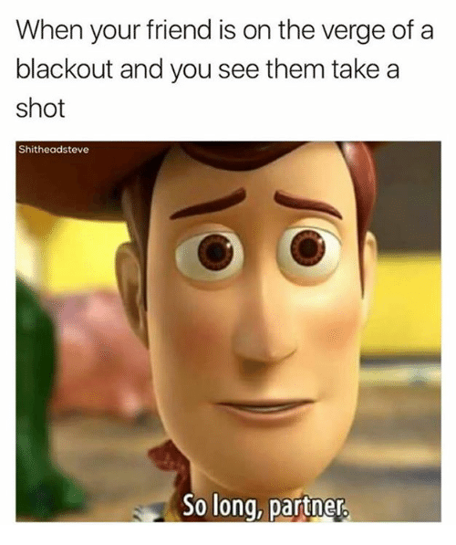 Dank, On the Verge, and 🤖: When your friend is on the verge of a  blackout and you see them take a  shot  Shitheadsteve  So long, partner