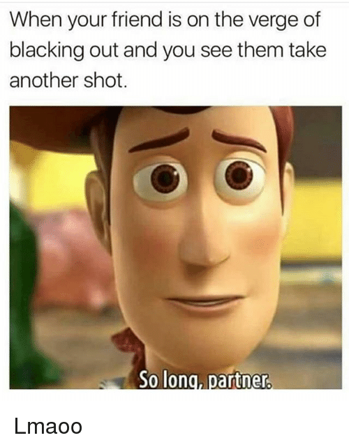 Dank Memes, On the Verge, and Another: When your friend is on the verge of  blacking out and you see them take  another shot.  So long, partner Lmaoo