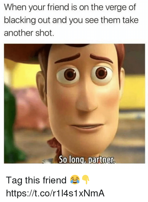 Memes, On the Verge, and 🤖: When your friend is on the verge of  blacking out and you see them take  another shot.  long, partner. Tag this friend 😂👇 https://t.co/r1l4s1xNmA