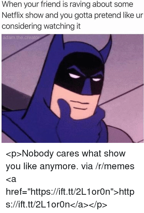 """raving: When your friend is raving about some  Netflix show and you gotta pretend like ur  considering watching it  adam.the.creator <p>Nobody cares what show you like anymore. via /r/memes <a href=""""https://ift.tt/2L1or0n"""">https://ift.tt/2L1or0n</a></p>"""