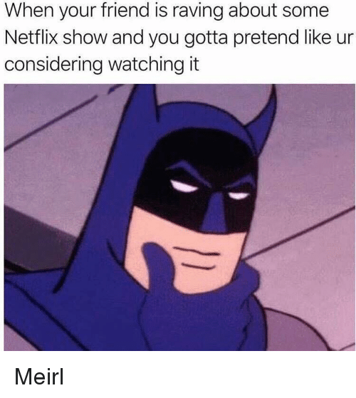 Netflix, MeIRL, and Friend: When your friend is raving about some  Netflix show and you gotta pretend like ur  considering watching it Meirl