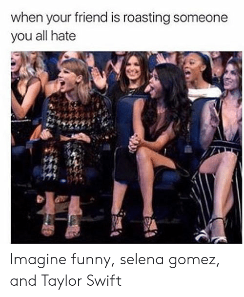 Taylor Swift: when your friend is roasting someone  you all hate Imagine funny, selena gomez, and Taylor Swift