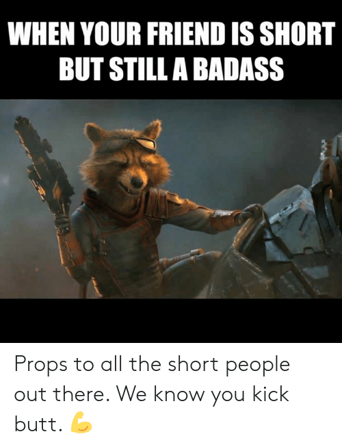 Butt, Memes, and Badass: WHEN YOUR FRIEND IS SHORT  BUT STILLA BADASS Props to all the short people out there. We know you kick butt. 💪