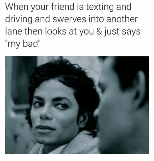 """Memes, 🤖, and Texting and Driving: When your friend is texting and  driving and swerves into another  lane then looks at you & just says  my bad"""""""