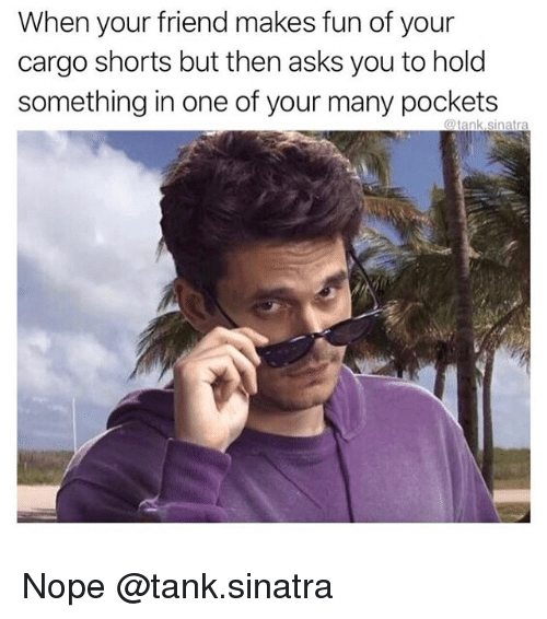 Nope, Dank Memes, and Asks: When your friend makes fun of your  cargo shorts but then asks you to hold  something in one of your many pockets  @tank.sinatra Nope @tank.sinatra