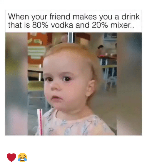 Memes, Vodka, and 🤖: When your friend makes you a drink  that is 80% vodka and 20% mixer. ❤️😂