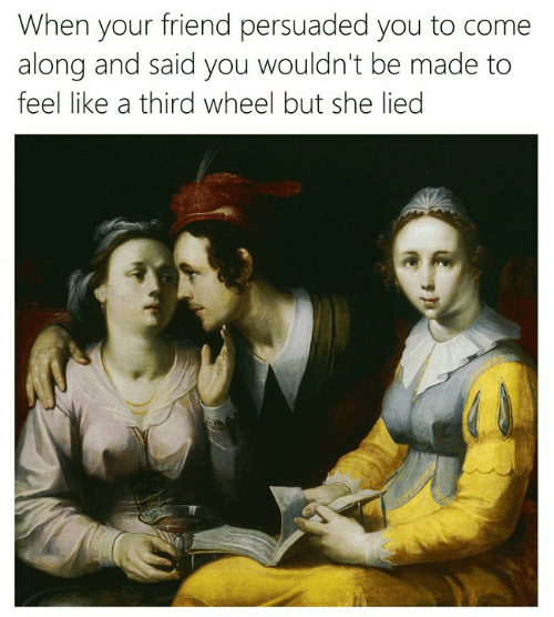 Classical Art, Friend, and She: When your friend persuaded you to come  along and said you wouldn't be made to  feel like a third wheel but she lied