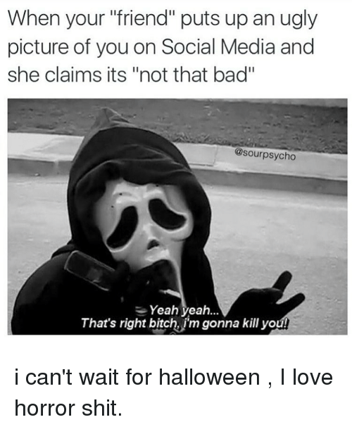 "Bad, Bitch, and Halloween: When your ""friend"" puts up an ugly  picture of you on Social Media and  she claims its ""not that bad""  @sourpsycho  Yeah yeah..  That's right bitch, j'm gonna kill you i can't wait for halloween , I love horror shit."