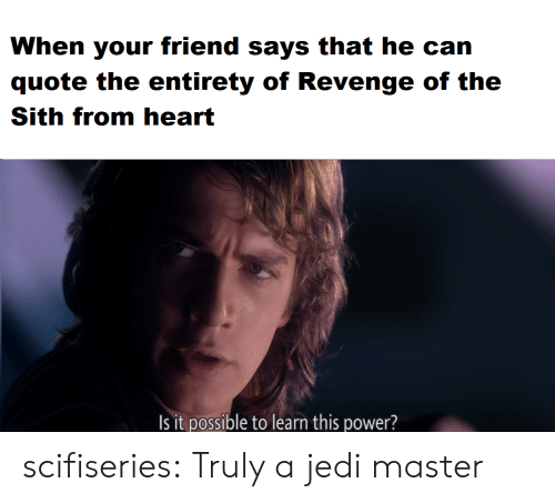 revenge of the sith: When your friend says that he can  quote the entirety of Revenge of the  Sith from heart  Is it possible to learn this power? scifiseries:  Truly a jedi master