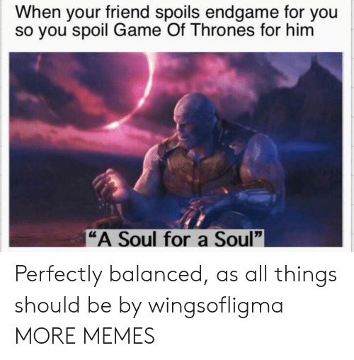 """Dank, Game of Thrones, and Memes: When your friend spoils endgame for you  so you spoil Game Of Thrones for hinm  """"A Soul for a Soul"""" Perfectly balanced, as all things should be by wingsofligma MORE MEMES"""