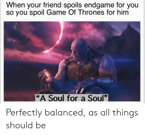 """Game of Thrones, Game, and Soul: When your friend spoils endgame for you  so you spoil Game Of Thrones for hinm  """"A Soul for a Soul"""" Perfectly balanced, as all things should be"""