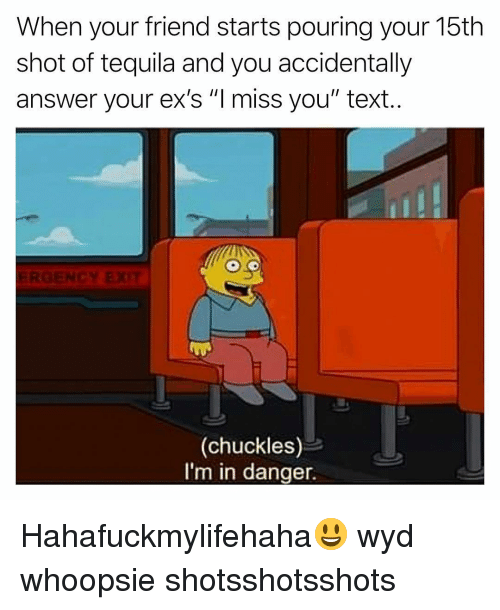 "Ex's, Funny, and Wyd: When your friend starts pouring your 15th  shot of tequila and you accidentally  answer your ex's ""Imiss you"" text.  (chuckles)  I'm in danger. Hahafuckmylifehaha😃 wyd whoopsie shotsshotsshots"