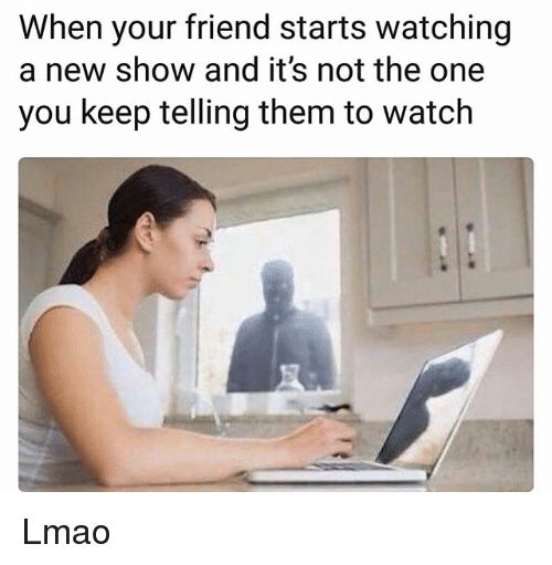 Funny, Lmao, and Watch: When your friend starts watching  a new show and it's not the one  you keep telling them to watch Lmao