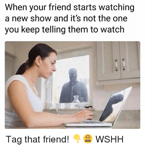 Memes, Wshh, and Watch: When your friend starts watching  a new show and it's not the one  you keep telling them to watch Tag that friend! 👇😩 WSHH