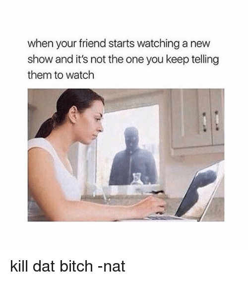 Dat Bitch: when your friend starts watchinga new  show and it's not the one you keep telling  them to watch kill dat bitch -nat