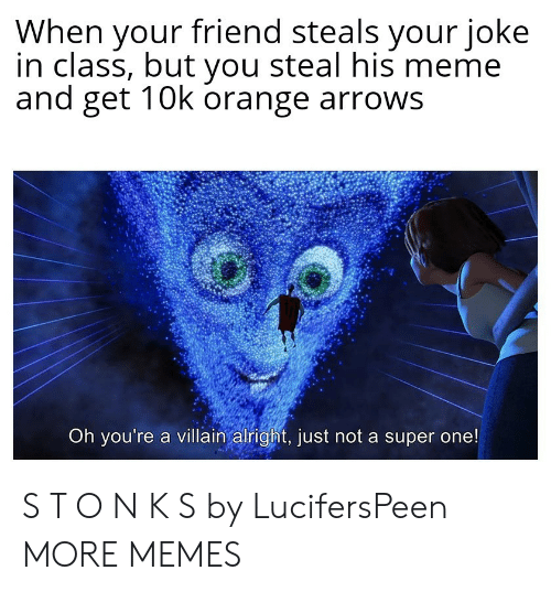 When Your Friend: When your friend steals your joke  in class, but you steal his meme  and get 10k orange arrows  Oh you're a villain alright, just not a super one! S T O N K S by LucifersPeen MORE MEMES