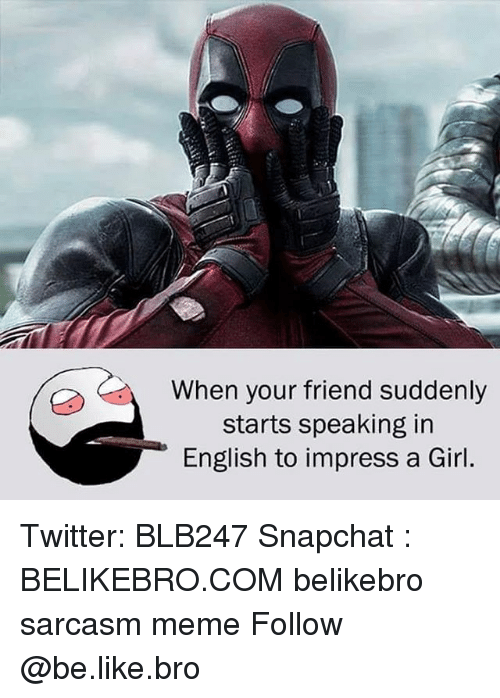 Be Like, Meme, and Memes: When your friend suddenly  starts speaking in  English to impress a Girl. Twitter: BLB247 Snapchat : BELIKEBRO.COM belikebro sarcasm meme Follow @be.like.bro