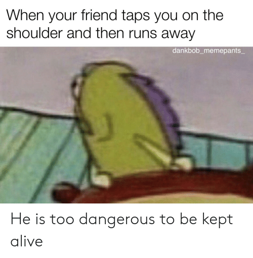 Too Dangerous: When your friend taps you on the  shoulder and then runs away  dankbob_memepants_ He is too dangerous to be kept alive