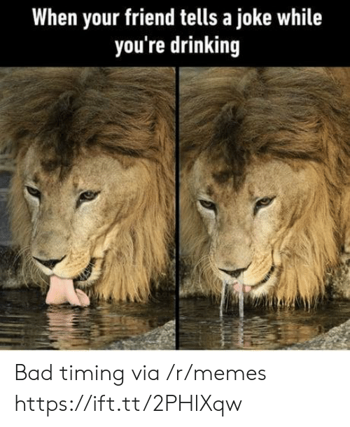 Bad, Drinking, and Memes: When your friend tells a joke while  you're drinking Bad timing via /r/memes https://ift.tt/2PHlXqw