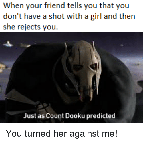 Girl, Her, and Against Me: When your friend tells you that you  don't have a shot with a girl and then  she rejects you  Just as Count Dooku predicted You turned her against me!