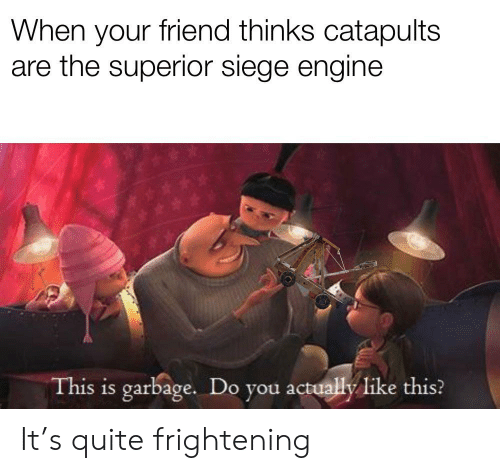 Quite, Frightening, and Superior: When your friend thinks catapults  are the superior siege engine  This is garbage. Do you actually Ilike this? It's quite frightening