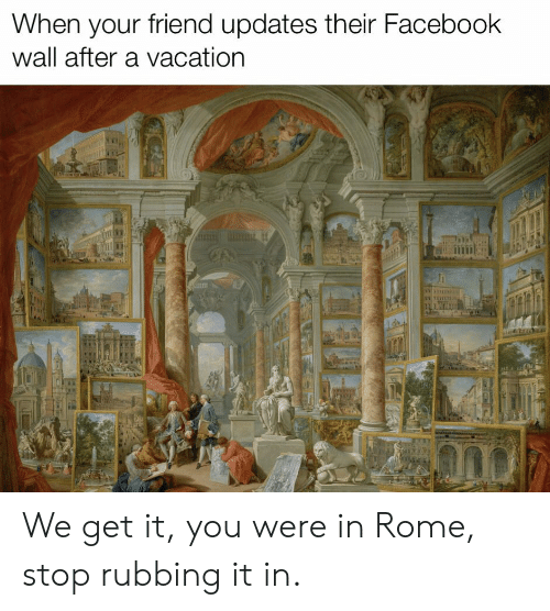 We Get It: When your friend updates their Facebook  wall after a vacation  I: We get it, you were in Rome, stop rubbing it in.
