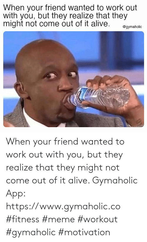 Alive: When your friend wanted to work out with you, but they realize that they might not come out of it alive.  Gymaholic App: https://www.gymaholic.co  #fitness #meme #workout #gymaholic #motivation