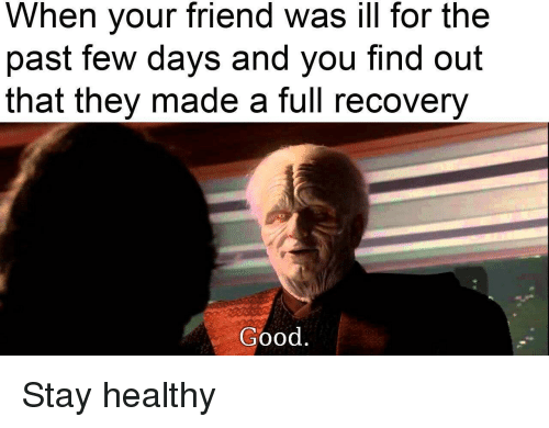 Good, Friend, and They: When your friend was ill for the  past few days and you find out  that they made a full recovery  Good <p>Stay healthy</p>