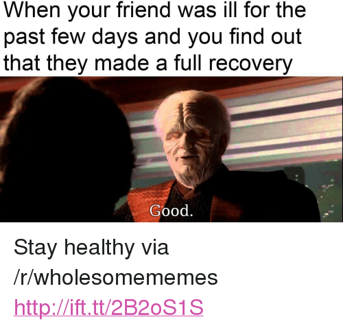 """Good, Http, and Friend: When your friend was ill for the  past few days and you find out  that they made a full recovery  Good <p>Stay healthy via /r/wholesomememes <a href=""""http://ift.tt/2B2oS1S"""">http://ift.tt/2B2oS1S</a></p>"""