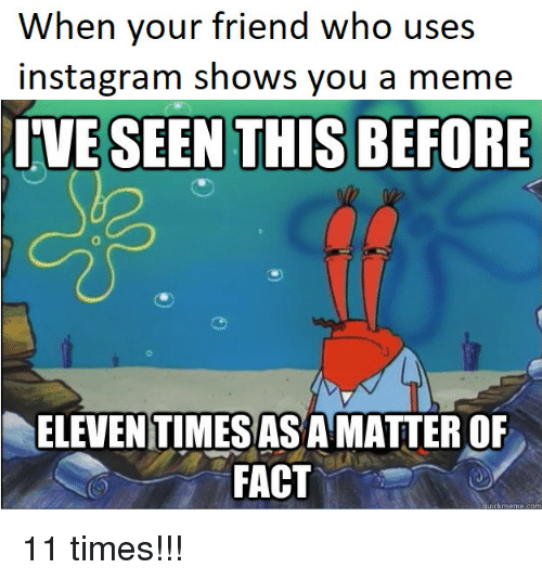 Instagram, Meme, and Com: When your friend who uses  instagram shows you a meme  IVE SEEN THIS BEFORE  ELEVEN TIMESASA MATTER OF  FACT  uickmeme.com 11 times!!!