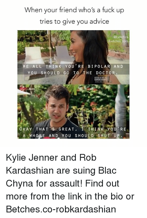 Advice, Blac Chyna, and Doctor: When your friend who's a fuck u  tries to give you advice  @betches  betches.com  WE ALL THINK YOU RE BIPOLAR AND  YOU SHOULD GO TO THE DOCTOR.  CONLINE  AY THAT 'S GREAT, I THINK YOU' RE  U P Kylie Jenner and Rob Kardashian are suing Blac Chyna for assault! Find out more from the link in the bio or Betches.co-robkardashian